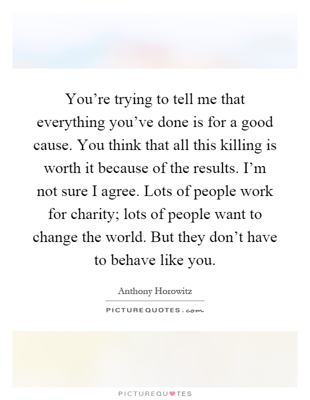 You're trying to tell me that everything you've done is for a good cause. You think that all this killing is worth it because of the results. I'm not sure I agree. Lots of people work for charity; lots of people want to change the world. But they don't have to behave like you Picture Quote #1