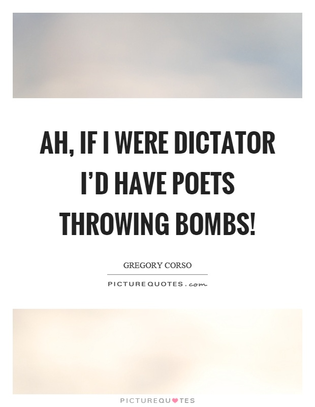 Ah, if I were dictator I'd have poets throwing bombs! Picture Quote #1