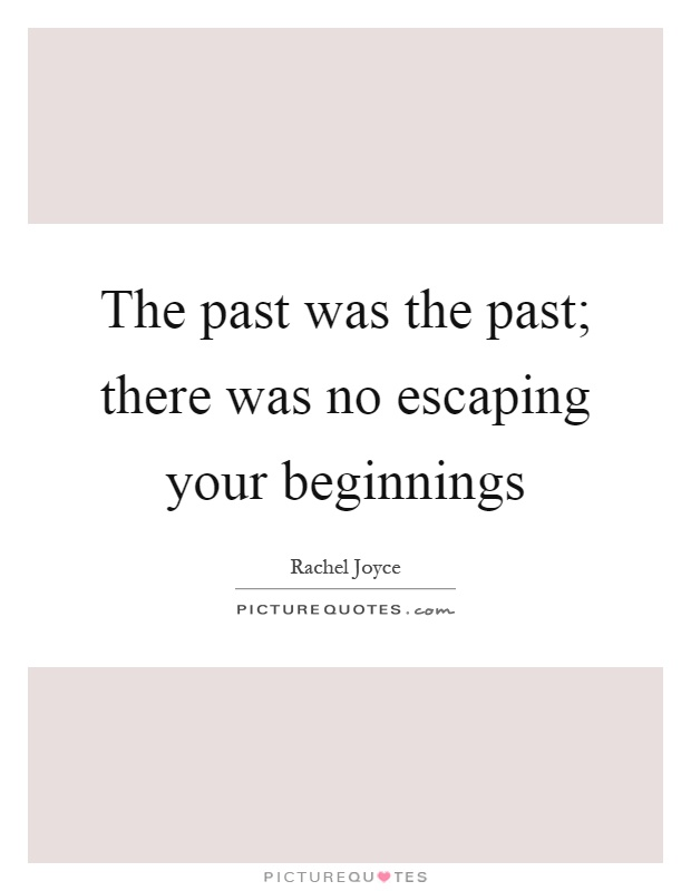 The past was the past; there was no escaping your beginnings Picture Quote #1