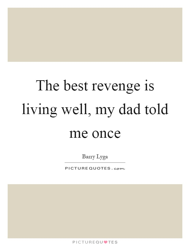 The best revenge is living well, my dad told me once Picture Quote #1