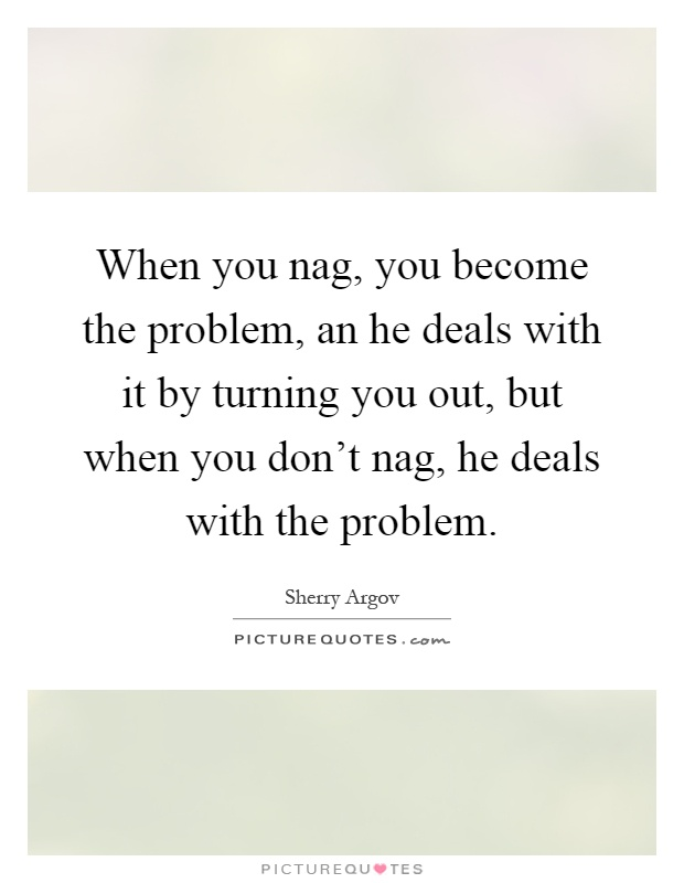 When you nag, you become the problem, an he deals with it by turning you out, but when you don't nag, he deals with the problem Picture Quote #1
