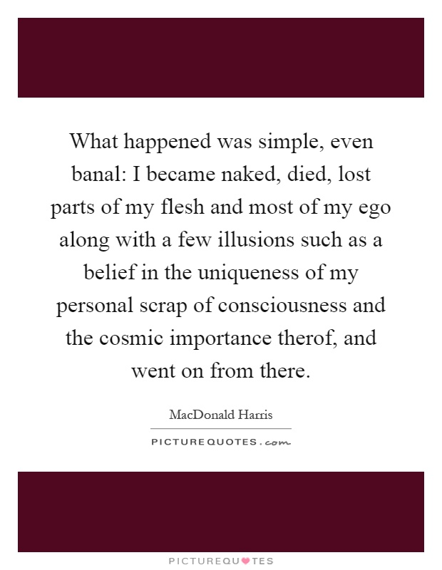 What happened was simple, even banal: I became naked, died, lost parts of my flesh and most of my ego along with a few illusions such as a belief in the uniqueness of my personal scrap of consciousness and the cosmic importance therof, and went on from there Picture Quote #1