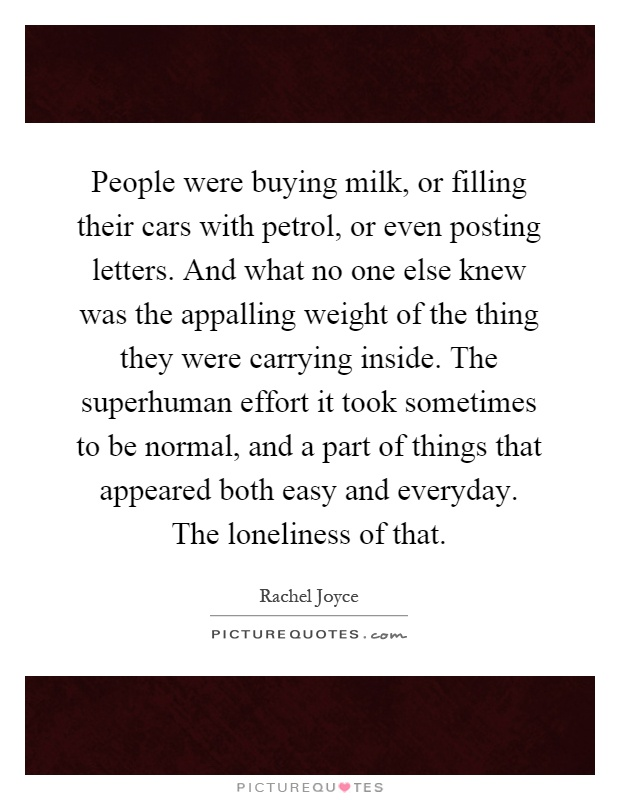 People were buying milk, or filling their cars with petrol, or even posting letters. And what no one else knew was the appalling weight of the thing they were carrying inside. The superhuman effort it took sometimes to be normal, and a part of things that appeared both easy and everyday. The loneliness of that Picture Quote #1