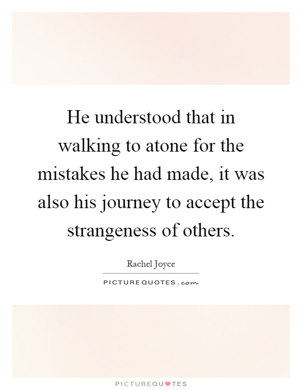 He understood that in walking to atone for the mistakes he had made, it was also his journey to accept the strangeness of others Picture Quote #1