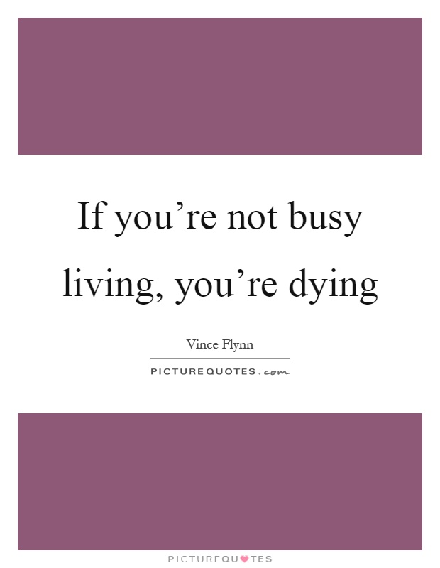 If you're not busy living, you're dying Picture Quote #1