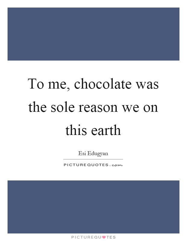 To me, chocolate was the sole reason we on this earth Picture Quote #1