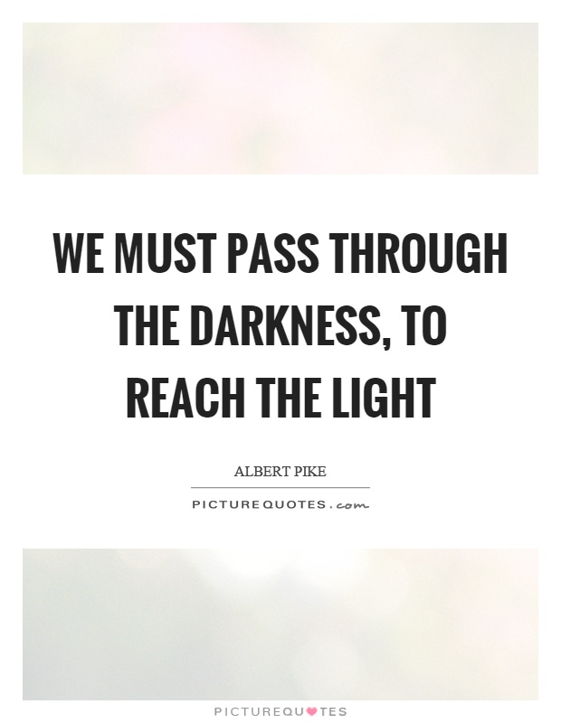 We must pass through the darkness, to reach the light Picture Quote #1