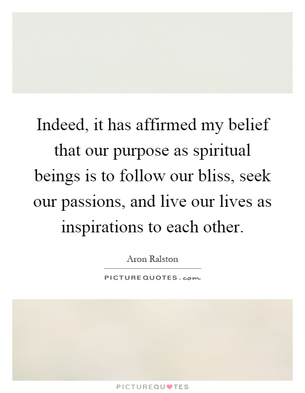 Indeed, it has affirmed my belief that our purpose as spiritual beings is to follow our bliss, seek our passions, and live our lives as inspirations to each other Picture Quote #1