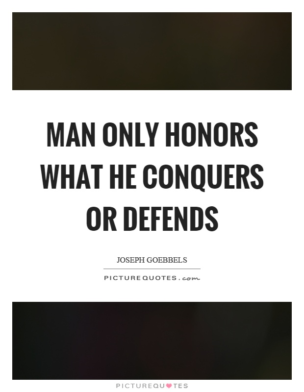 Man only honors what he conquers or defends Picture Quote #1