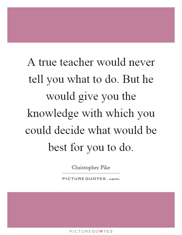 A true teacher would never tell you what to do. But he would give you the knowledge with which you could decide what would be best for you to do Picture Quote #1