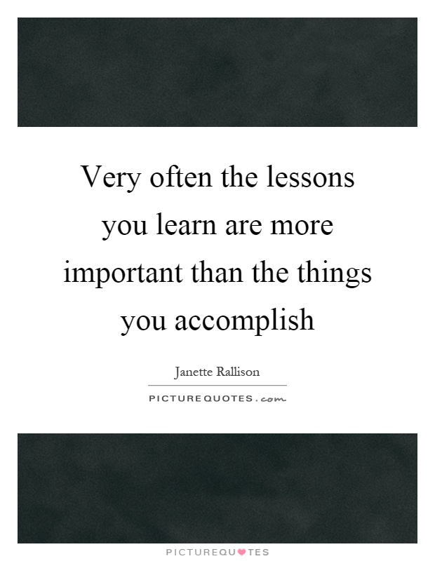 Very often the lessons you learn are more important than the things you accomplish Picture Quote #1
