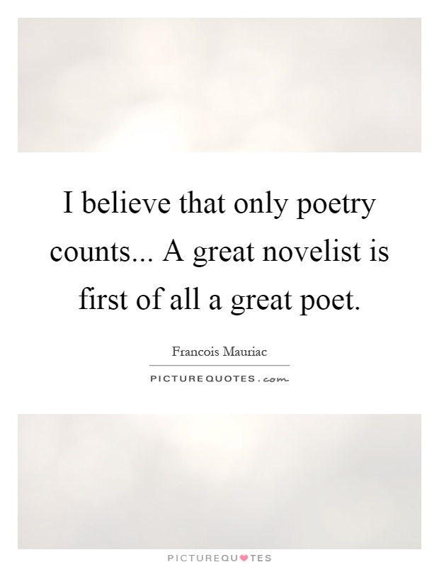 I believe that only poetry counts... A great novelist is first of all a great poet Picture Quote #1