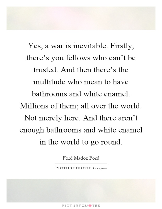 Yes, a war is inevitable. Firstly, there's you fellows who can't be trusted. And then there's the multitude who mean to have bathrooms and white enamel. Millions of them; all over the world. Not merely here. And there aren't enough bathrooms and white enamel in the world to go round Picture Quote #1