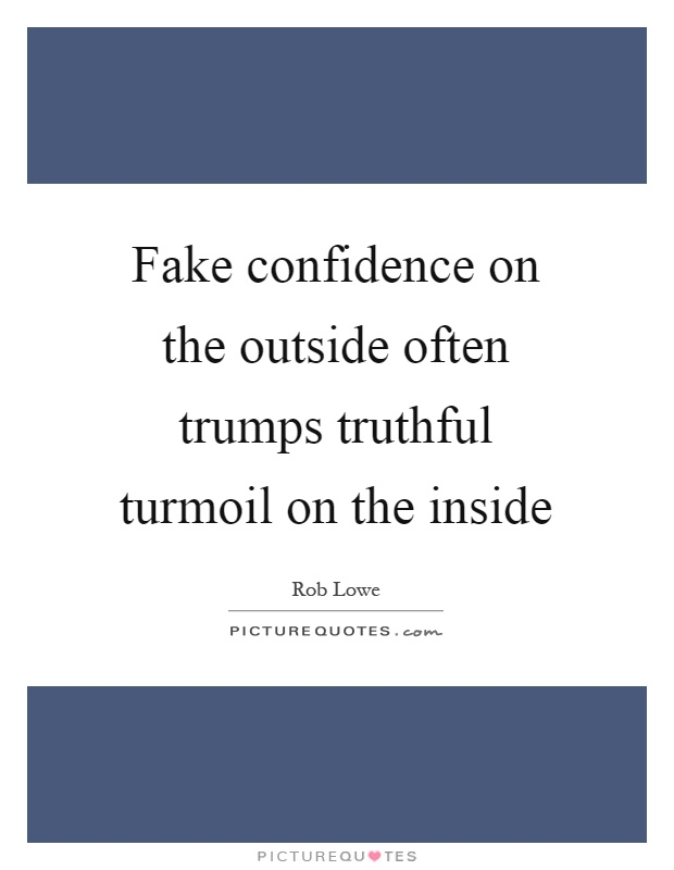 Fake confidence on the outside often trumps truthful turmoil on the inside Picture Quote #1