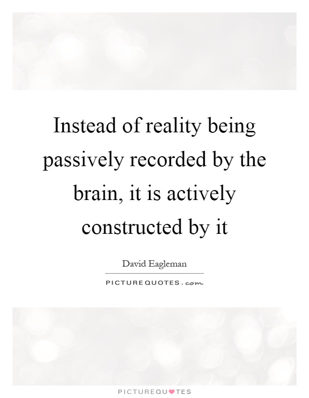 Instead of reality being passively recorded by the brain, it is actively constructed by it Picture Quote #1