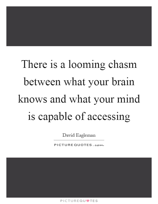 There is a looming chasm between what your brain knows and what your mind is capable of accessing Picture Quote #1