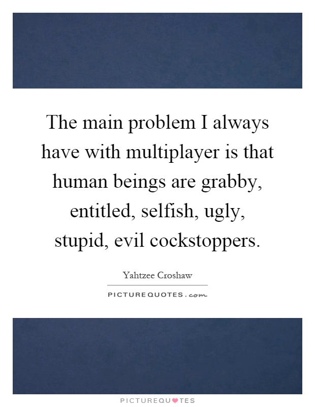 The main problem I always have with multiplayer is that human beings are grabby, entitled, selfish, ugly, stupid, evil cockstoppers Picture Quote #1