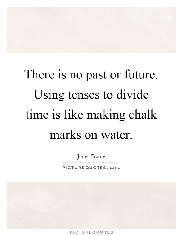 There is no past or future. Using tenses to divide time is like making chalk marks on water Picture Quote #1