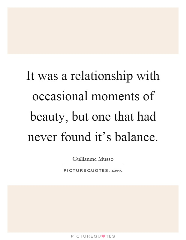 It was a relationship with occasional moments of beauty, but one that had never found it's balance Picture Quote #1