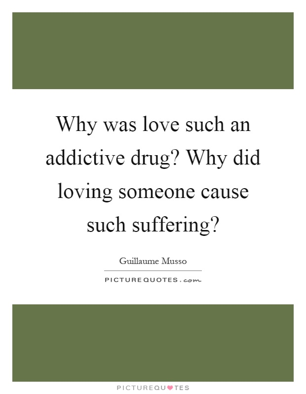 Why was love such an addictive drug? Why did loving someone cause such suffering? Picture Quote #1