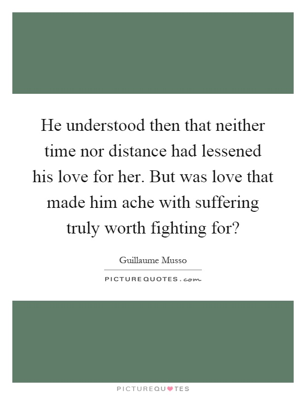 He understood then that neither time nor distance had lessened his love for her. But was love that made him ache with suffering truly worth fighting for? Picture Quote #1