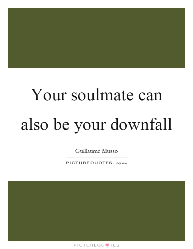 Your soulmate can also be your downfall Picture Quote #1