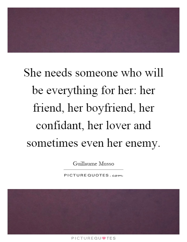 She needs someone who will be everything for her: her friend, her boyfriend, her confidant, her lover and sometimes even her enemy Picture Quote #1