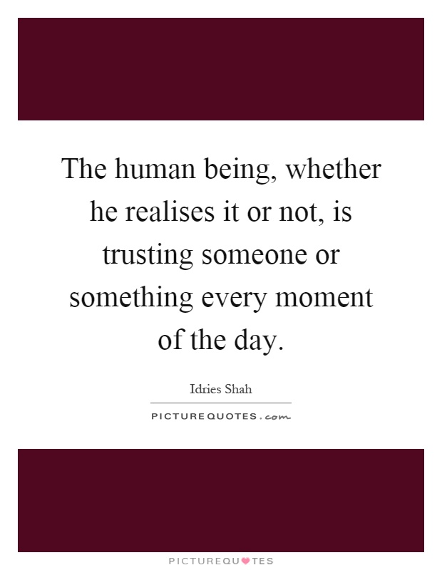 The human being, whether he realises it or not, is trusting someone or something every moment of the day Picture Quote #1