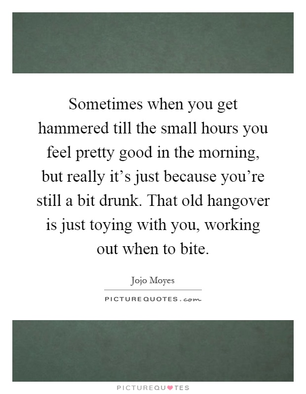 Sometimes when you get hammered till the small hours you feel pretty good in the morning, but really it's just because you're still a bit drunk. That old hangover is just toying with you, working out when to bite Picture Quote #1