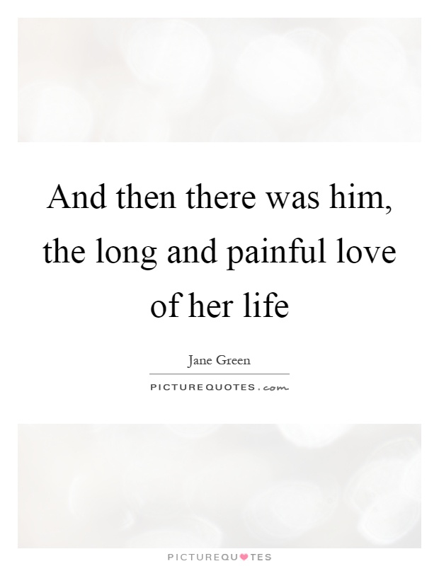 And then there was him, the long and painful love of her life Picture Quote #1