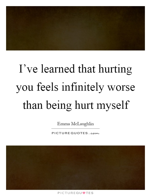 I've learned that hurting you feels infinitely worse than being hurt myself Picture Quote #1