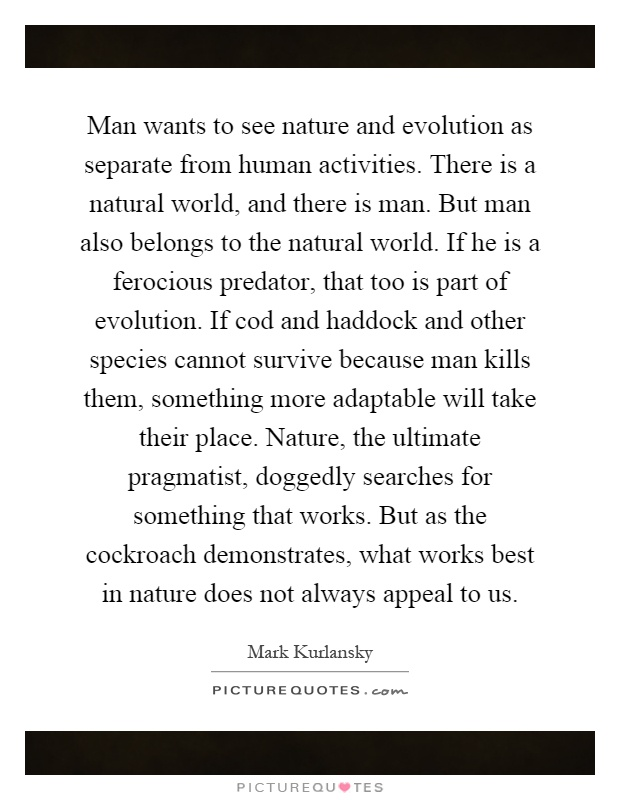 Man wants to see nature and evolution as separate from human activities. There is a natural world, and there is man. But man also belongs to the natural world. If he is a ferocious predator, that too is part of evolution. If cod and haddock and other species cannot survive because man kills them, something more adaptable will take their place. Nature, the ultimate pragmatist, doggedly searches for something that works. But as the cockroach demonstrates, what works best in nature does not always appeal to us Picture Quote #1
