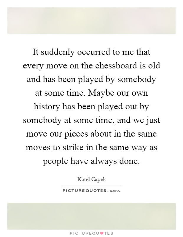 It suddenly occurred to me that every move on the chessboard is old and has been played by somebody at some time. Maybe our own history has been played out by somebody at some time, and we just move our pieces about in the same moves to strike in the same way as people have always done Picture Quote #1