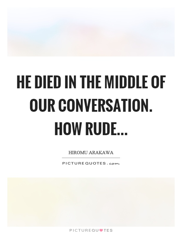 He died in the middle of our conversation. How rude Picture Quote #1