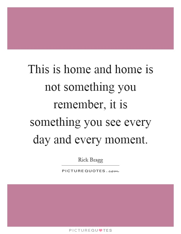 This is home and home is not something you remember, it is something you see every day and every moment Picture Quote #1