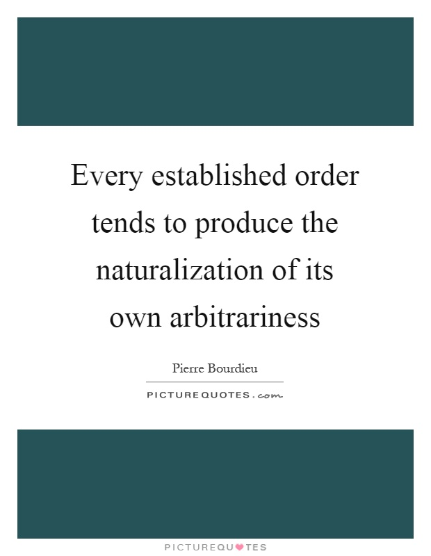 Every established order tends to produce the naturalization of its own arbitrariness Picture Quote #1