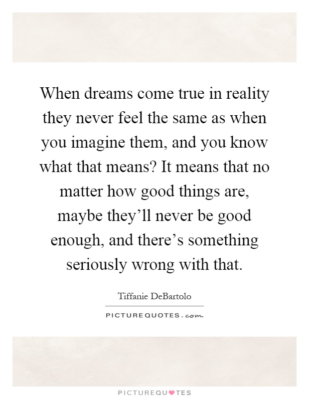 When dreams come true in reality they never feel the same as when you imagine them, and you know what that means? It means that no matter how good things are, maybe they'll never be good enough, and there's something seriously wrong with that Picture Quote #1