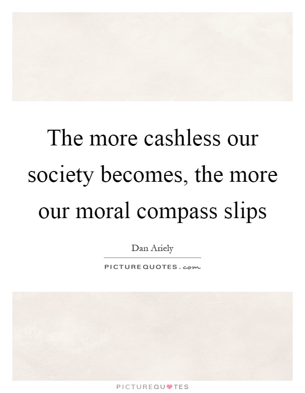 The more cashless our society becomes, the more our moral compass slips Picture Quote #1