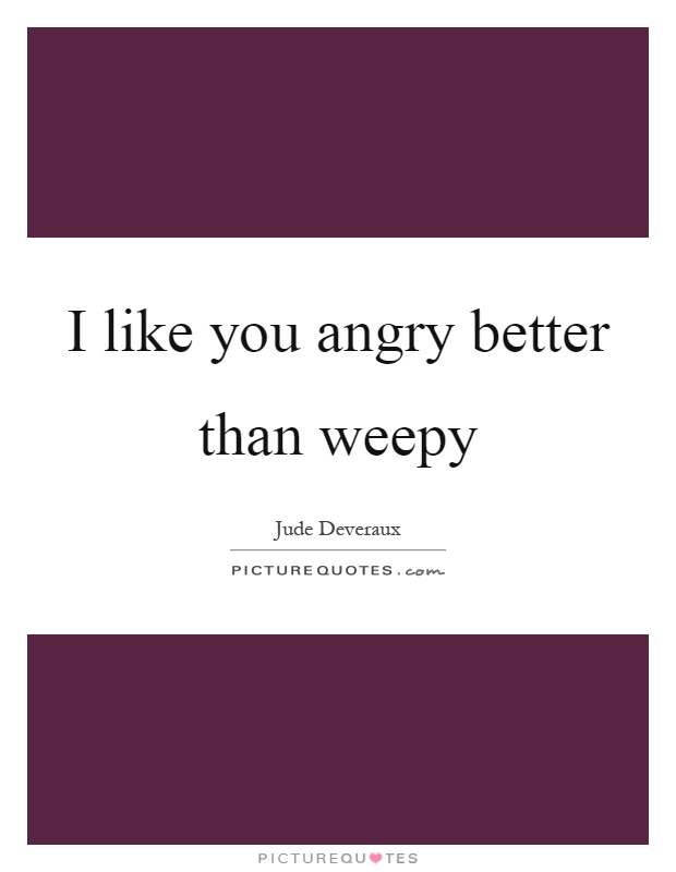 I like you angry better than weepy Picture Quote #1