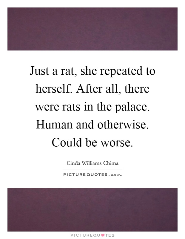 Just a rat, she repeated to herself. After all, there were rats in the palace. Human and otherwise. Could be worse Picture Quote #1