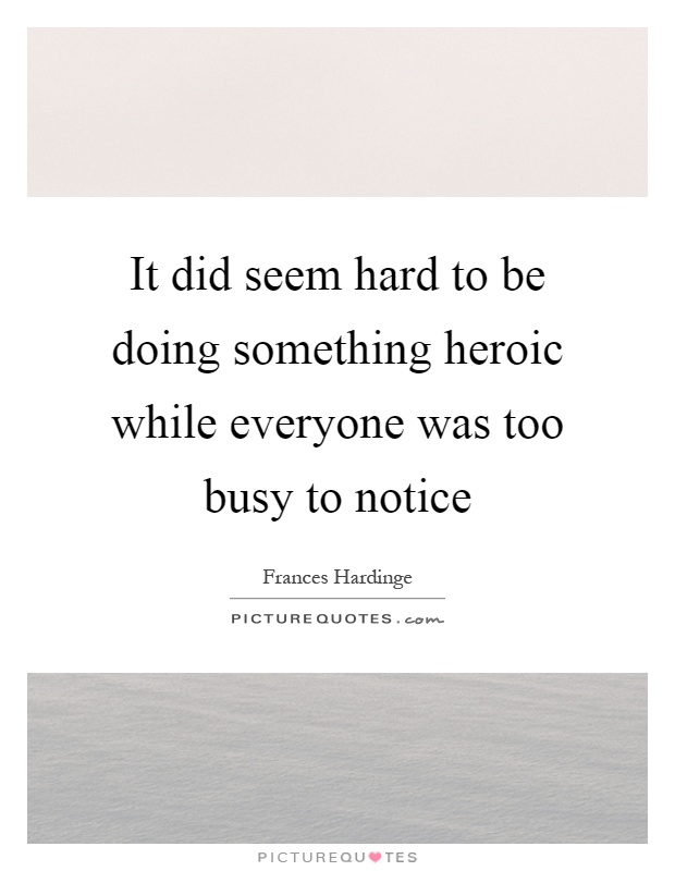 It did seem hard to be doing something heroic while everyone was too busy to notice Picture Quote #1