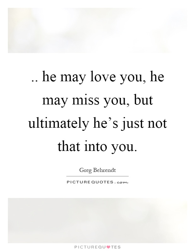 .. he may love you, he may miss you, but ultimately he's just not that into you Picture Quote #1