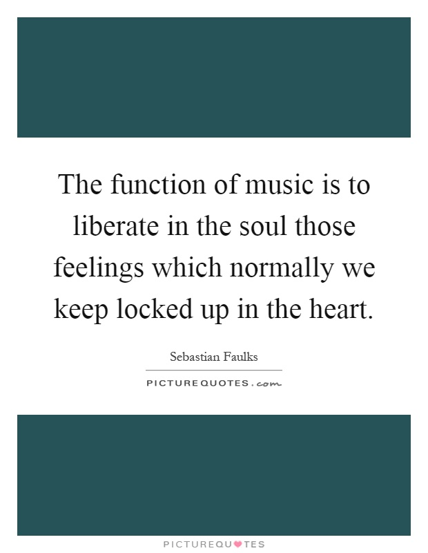 The function of music is to liberate in the soul those feelings which normally we keep locked up in the heart Picture Quote #1