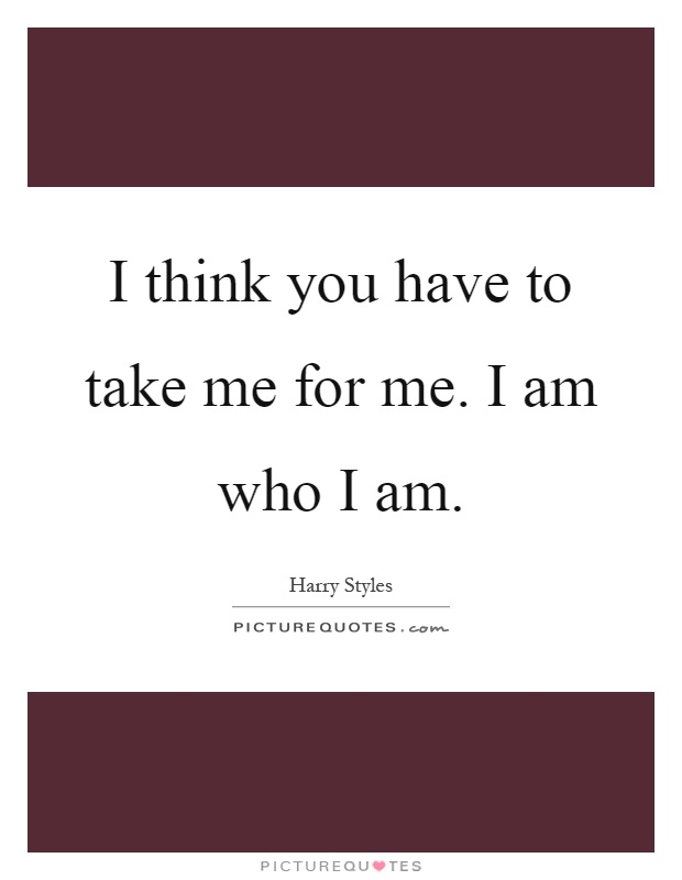 I think you have to take me for me. I am who I am Picture Quote #1