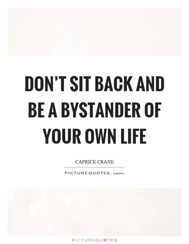 Don't sit back and be a bystander of your own life Picture Quote #1