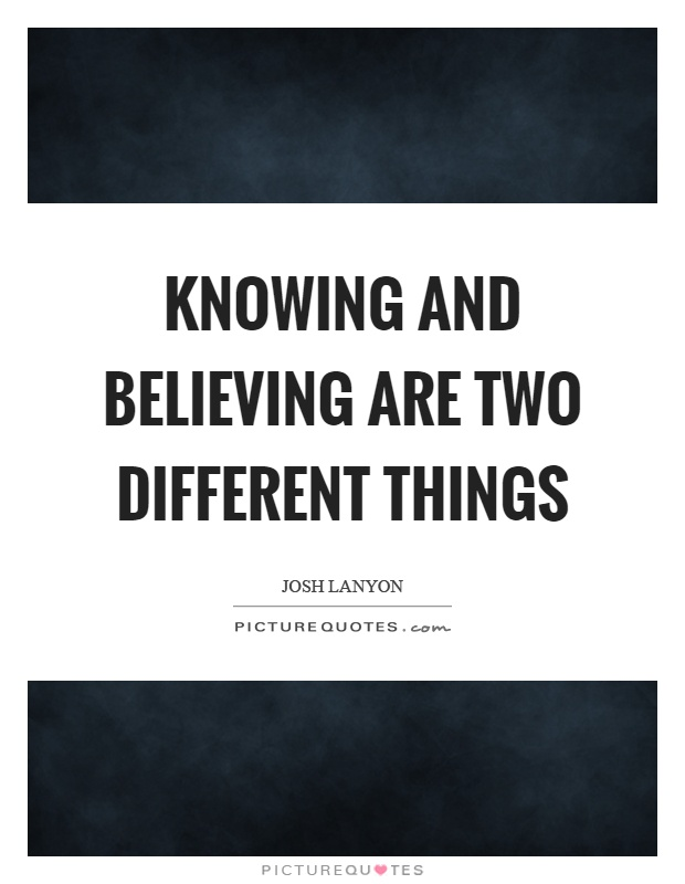 Knowing and believing are two different things Picture Quote #1
