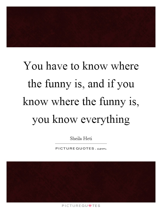 You have to know where the funny is, and if you know where the funny is, you know everything Picture Quote #1