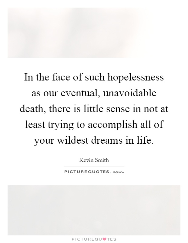 In the face of such hopelessness as our eventual, unavoidable death, there is little sense in not at least trying to accomplish all of your wildest dreams in life Picture Quote #1