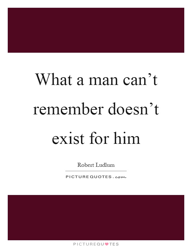 What a man can't remember doesn't exist for him Picture Quote #1