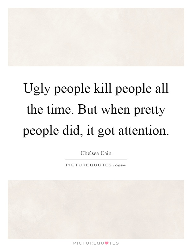 Ugly people kill people all the time. But when pretty people did, it got attention Picture Quote #1